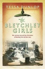 The Bletchley Girls : War, Secrecy, Love and Loss: The Women of Bletchley Park Tell Their Story - Tessa Dunlop