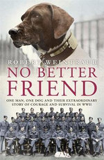No Better Friend : One Man, One Dog, and Their Incredible Story of Courage and Survival in World War Two - Robert Weintraub