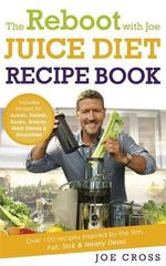 The Reboot with Joe Juice Diet Recipe Book : Over 100 Recipes Inspired by the Film 'Fat, Sick & Nearly Dead' - Joe Cross