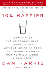 10% Happier : How I Tamed the Voice in My Head, Reduced Stress Without Losing My Edge, and Found Self-Help That Actually Works - A True Story - Dan Harris
