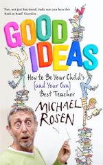 Good Ideas : How to be Your Child's (and Your Own) Best Teacher - Michael Rosen