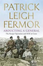 Abducting a General : The Kreipe Operation and SOE in Crete - Patrick Leigh Fermor