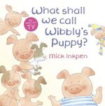 What Shall We Call Wibbly's Puppy? : Wibbly Pig Series - Mick Inkpen