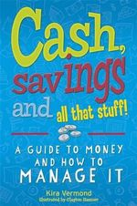Cash, Savings and All That Stuff : A Guide to Money and How to Manage It - Kira Vermond
