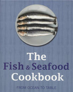 The Fish & Seafood Cookbook : From Ocean to Table
