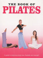 The Book of Pilates : A Guide to Improving Body Tone, Flexibility and Strength
