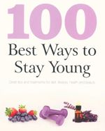 100 Best Ways to Stay Young : Great tips and treatments for diet, lifestyle, health and beauty