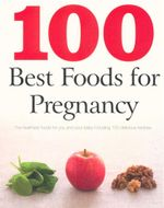 100 Best Foods for Pregnancy : The healthiest foods for you and your baby, including 100 delicious recipes - Charlotte Watts