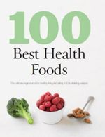 100 Best Health Foods : The ultimate Ingredients For Healthy Living Including 100 Revitalizing Recipes