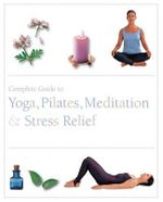 The Complete Guide to Pilates, Yoga, Meditation, & Stress Relief - Parragon Books