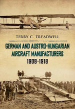 German and Austro-Hungarian Aircraft Manufacturers 1908-1918 : AMBERLEY - Terry C. Treadwell
