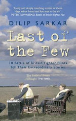 Last of the Few : 18 Battle of Britain Pilots Tell Their Extraordinary Stories - Dilip Sarkar