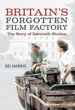 Britain's Forgotten Film Factory : The Story of Isleworth Studios - Ed Harris