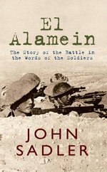 El Alamein : The Story of the Battle in the Words of the Soldiers - John Sadler