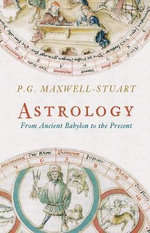 Astrology : From Ancient Babylon to the Present - P. G. Maxwell-Stuart