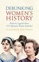 Debunking Women's History : Myths & Legends About 101 Infamous Women Exploded - Ed Rayner