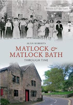 Matlock & Matlock Bath Through Time - Alan Roberts