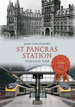 St Pancras Station Through Time : How the Railways Changed Our Lives - John Christopher