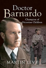 Doctor Barnardo : Champion of Victorian Children - Martin Levy