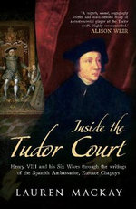 Inside the Tudor Court : Henry VIII and His Six Wives Through the Writings of the Spanish Ambassador Eustace Chapuys - Lauren Mackay