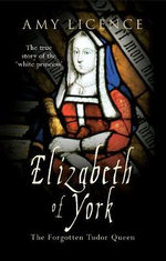 Elizabeth of York : The Forgotten Tudor Queen - Amy Licence