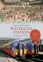Waterloo Station : Through Time - John Christopher