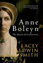 Anne Boleyn : The Queen of Controversy - Lacey Baldwin Smith