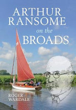 Arthur Ransome on the Broads : Truth, Justice, and the American Way - Roger Wardale