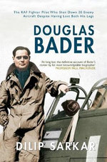 Douglas Bader : The RAF Fighter Pilot Who Shot Down 20 Enemy Aircraft Despite Having Lost Both His Legs - Dilip Sarkar