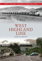 West Highland Line : Great Railway Journeys Through Time - John A. McGregor