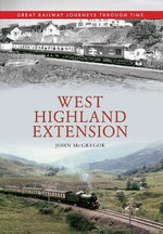 West Highland Extension : Great Railway Journeys Through Time - John McGregor