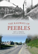 Railways of Peebles Through Time : How the 'Blue Streak' Broke the World Steam Speed ... - Roy Perkins