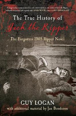 The True History of Jack the Ripper : The Forgotten 1905 Ripper Novel - Guy Logan