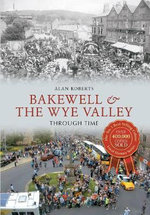 Bakewell & the Wye Valley : Through Time - Alan Roberts