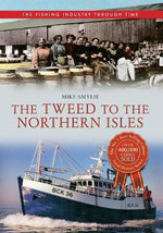 The Tweed to the Northern Isles : The Fishing Industry Through Time - Mike Smylie