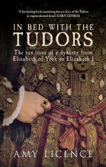 In Bed with the Tudors : The Sex Lives of a Dynasty from Elizabeth of York to Elizabeth I - Amy Licence