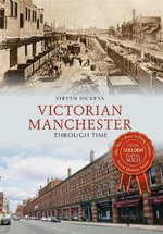Victorian Manchester Through Time : Through Time - Steven Dickens