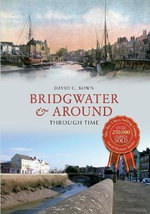 Bridgwater & Around : Through Time - David C Bown