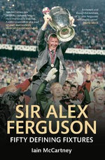 Sir Alex Ferguson : Fifty Defining Fixtures - Iain McCartney