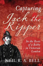 Capturing Jack the Ripper : In the Boots of a Bobby in Victorian England - N. R. A. Bell