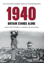 1940 the Second World War in Photographs : Britain Stands Alone - John Christopher