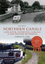 Northern Canals Through Time : Lancaster, Ulverston, Carlisle and the Pennine Waterways - Ray Shill