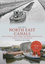 North East Canals Through Time : Aire & Calder, Calder & Hebble, Huddersfield Broad Canals, Dearne & Dove, and Barnsley - Ray Shill