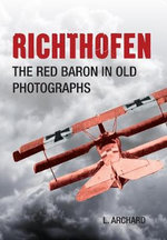 Richthofen : The Red Baron in Old Photographs - Louis Archard