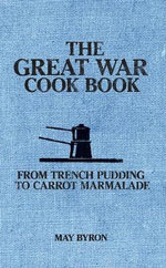 The Great War Cook Book : From Trench Pudding to Carrot Marmalade - May Byron