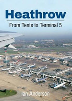 Heathrow Airport : From Tents to Terminal 5 - Ian Anderson