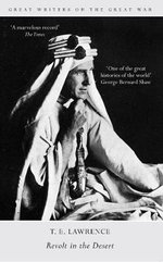 Great Writers on the Great War Revolt in the Desert : Revolt in the Desert - T. E. Lawrence