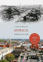 Ipswich Through Time : Through Time - Caleb Howgego