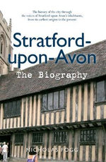 Stratford Upon Avon the Biography : The History of the City Through the Voices of Stratford-Upon-Avon's Inhabitants, from its Earliest Origins to the Present - Nicholas Fogg