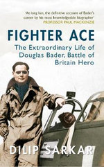 Fighter Ace : The Extraordinary Life of Douglas Bader, Battle of Britain Hero - Dilip Sarkar